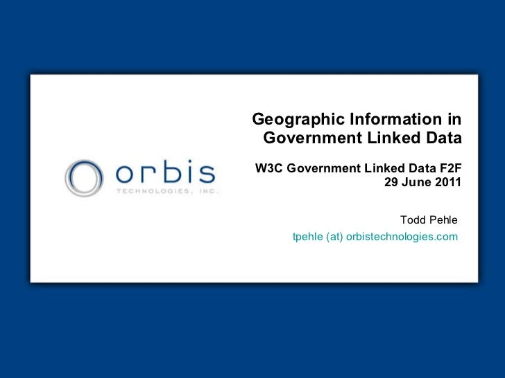 Geographic Information in Government Linked Data W3C Government Linked Data F2F  29 June 2011 Todd Pehle tpehle (at)  orbi...