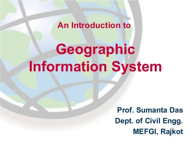 An Introduction to  Geographic Information System Prof. Sumanta Das Dept. of Civil Engg. MEFGI, Rajkot