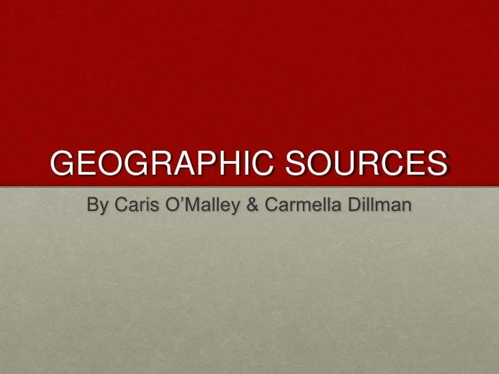 GEOGRAPHIC SOURCES<br />By Caris O'Malley & Carmella Dillman<br />