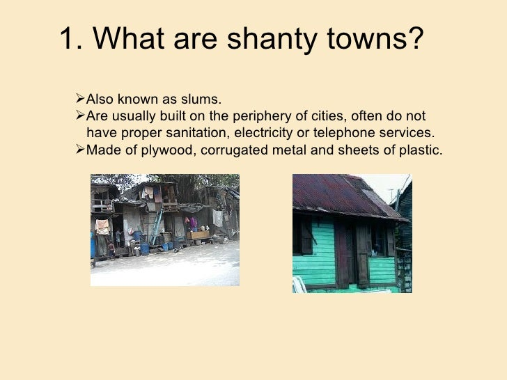 1. What are shanty towns? <ul><li>Also known as slums. </li></ul><ul><li>Are usually built on the periphery of cities, oft...