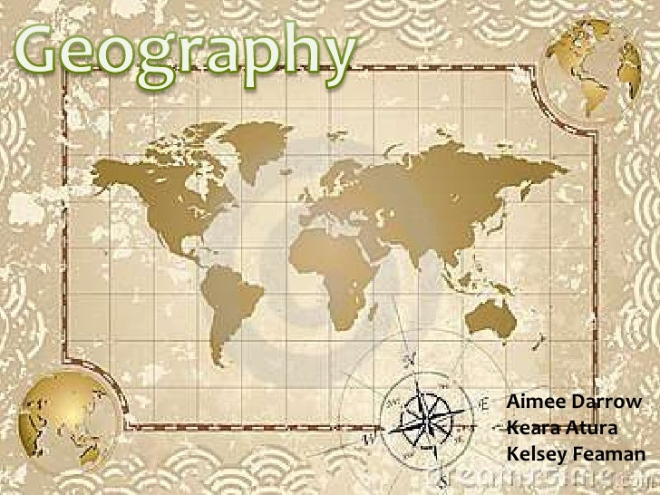 Geography<br />Aimee Darrow<br />Keara Atura<br />Kelsey Feaman<br />