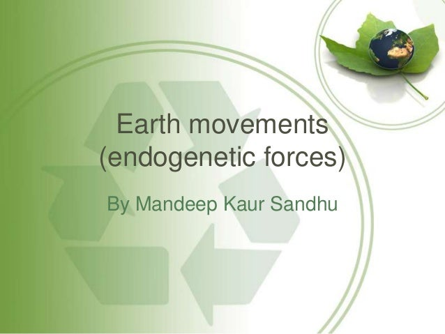 Earth movements(endogenetic forces)By Mandeep Kaur Sandhu