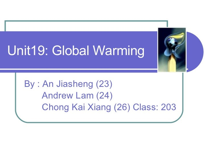 Unit19: Global Warming By : An Jiasheng (23) Andrew Lam (24) Chong Kai Xiang (26) Class: 203