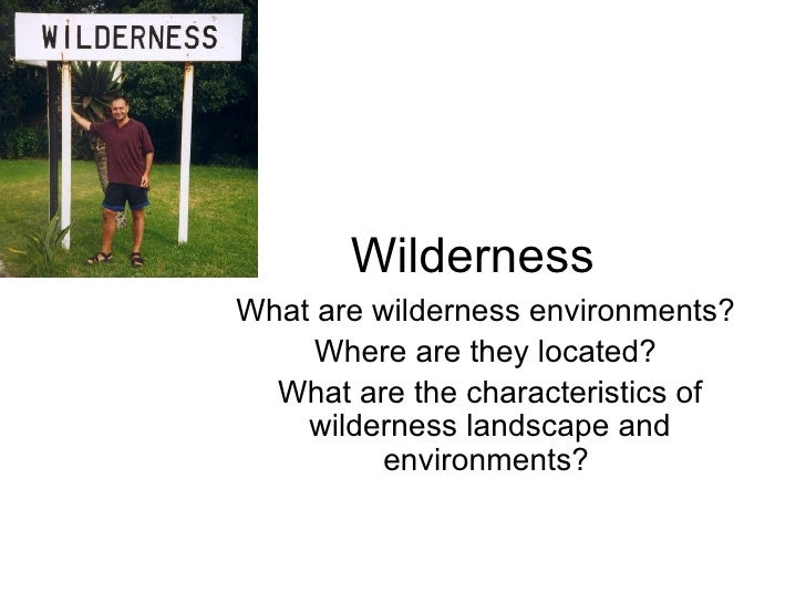 Wilderness What are wilderness environments?  Where are they located?  What are the characteristics of wilderness landscap...