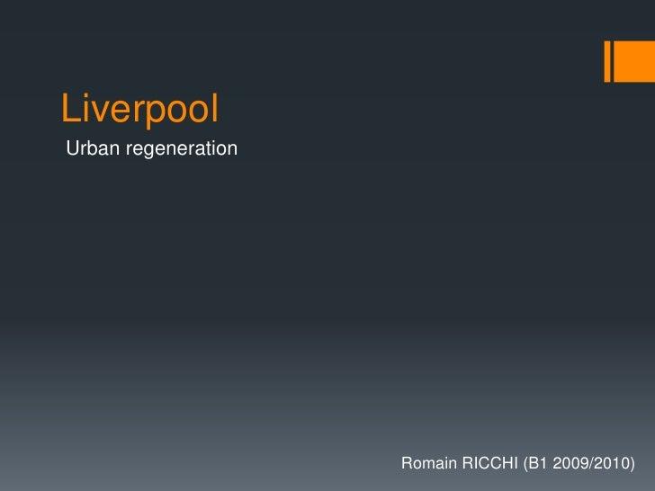 Liverpool<br />Urbanregeneration<br />Romain RICCHI (B1 2009/2010)<br />