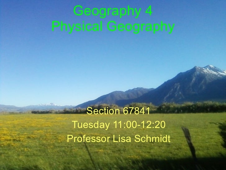 Geography 4 Physical Geography Section 67841 Tuesday 11:00-12:20 Professor Lisa Schmidt