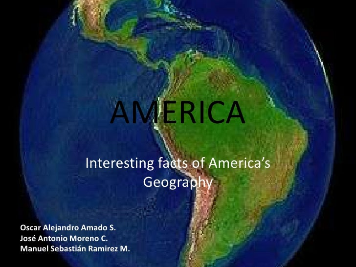 AMERICA<br />Interesting facts of America's Geography<br />Oscar Alejandro Amado S.     	<br />José Antonio Moreno C.	<br ...