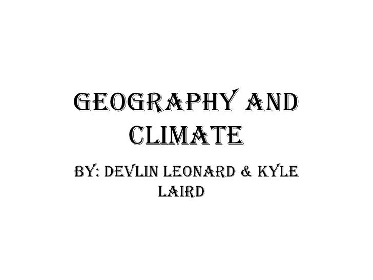 Geography and Climate By: Devlin Leonard & Kyle Laird