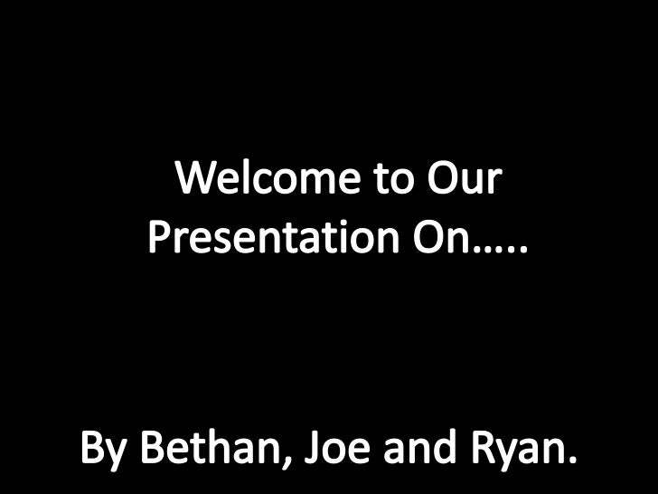 Welcome to Our Presentation On…..<br />By Bethan, Joe and Ryan.<br />