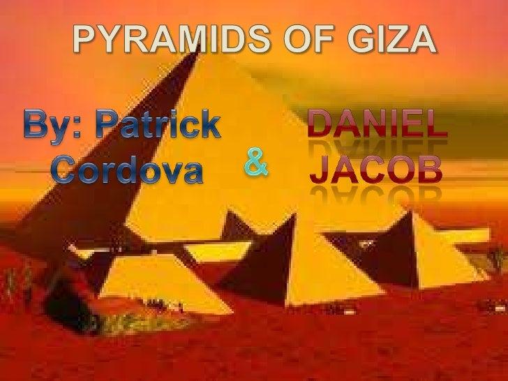 PYRAMIDS OF GIZA<br />By: Patrick <br />Cordova<br />Daniel <br />Jacob<br />&<br />