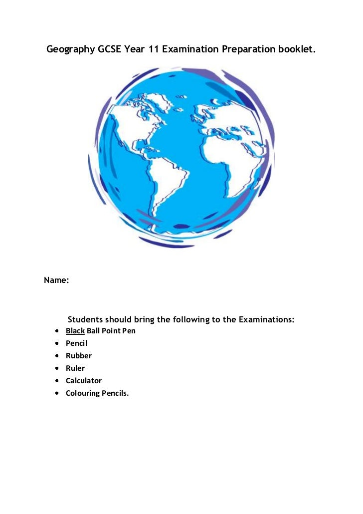 Geography GCSE Year 11 Examination Preparation booklet.<br />Name:<br />Students should bring the following to the Examina...