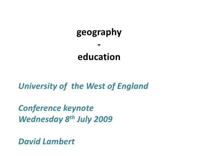 geography<br />- <br />education<br />University of  the West of England<br />Conference keynote <br />Wednesday 8th July ...