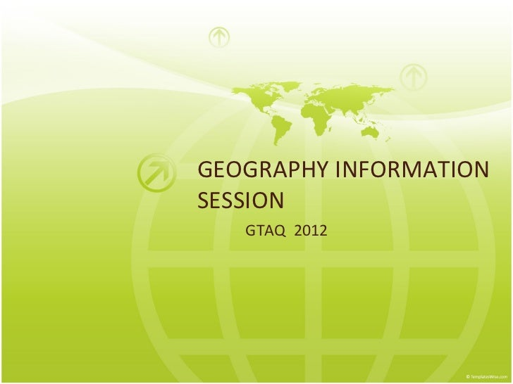 GEOGRAPHY INFORMATIONSESSION   GTAQ 2012