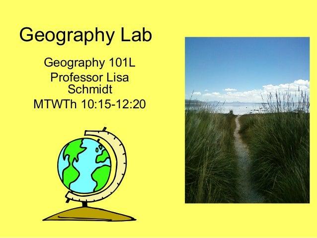 Geography LabGeography 101LProfessor LisaSchmidtMTWTh 10:15-12:20