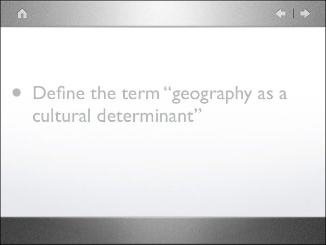 """• Define the term """"geography as a cultural determinant"""""""