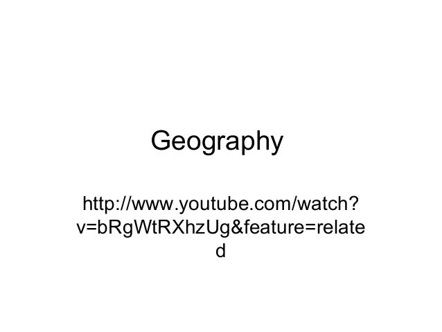 Geographyhttp://www.youtube.com/watch?v=bRgWtRXhzUg&feature=related