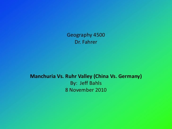 Geography 4500                Dr. FahrerManchuria Vs. Ruhr Valley (China Vs. Germany)                By: Jeff Bahls       ...