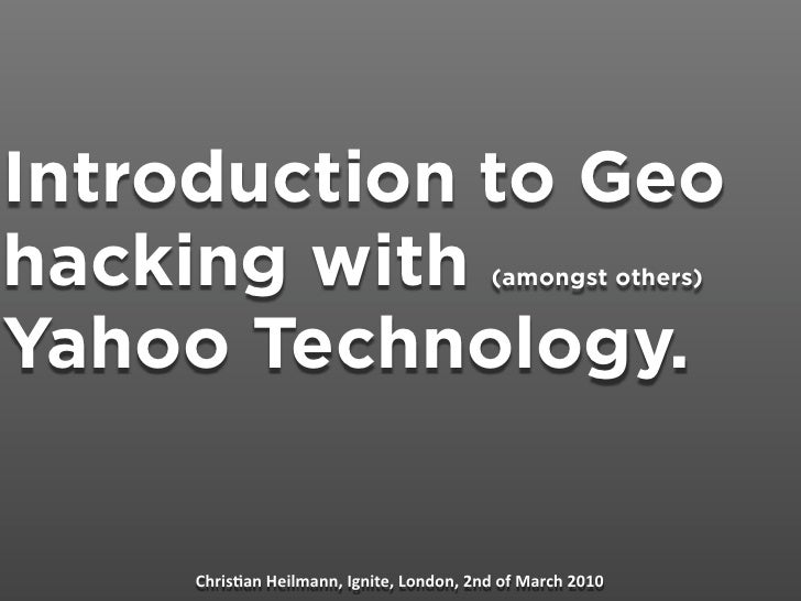 Introduction to Geo hacking with                              (amongst others)   Yahoo Technology.        Chris&an Heilman...