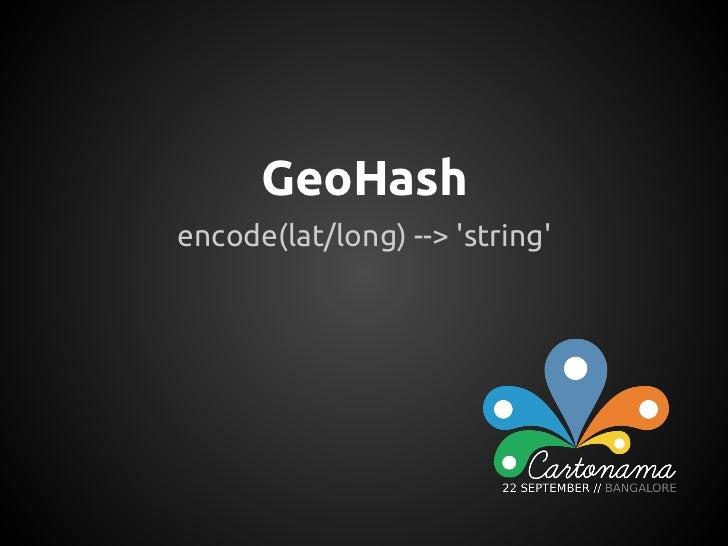 GeoHashencode(lat/long) --> string