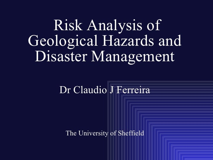 Risk Analysis of Geological Hazards and  Disaster Management      Dr Claudio J Ferreira        The University of Sheffield