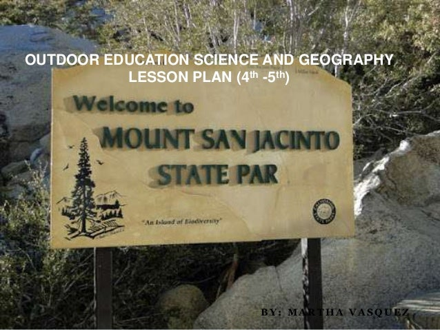OUTDOOR EDUCATION SCIENCE AND GEOGRAPHY          LESSON PLAN (4th -5th)                        BY: MARTHA VASQUEZ