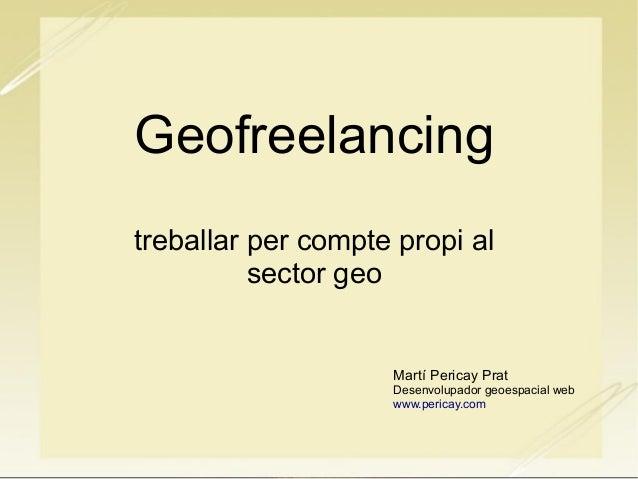 Geofreelancing treballar per compte propi al sector geo Martí Pericay Prat Desenvolupador geoespacial web www.pericay.com