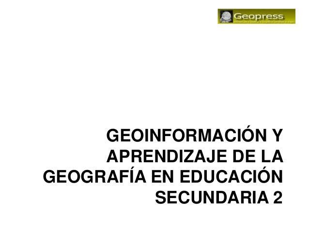 GEOINFORMACIÓN Y     APRENDIZAJE DE LAGEOGRAFÍA EN EDUCACIÓN          SECUNDARIA 2