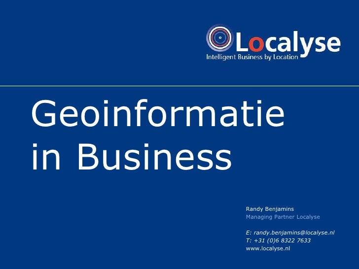 Geoinformatie in Business           Randy Benjamins           Managing Partner Localyse            E: randy.benjamins@loca...