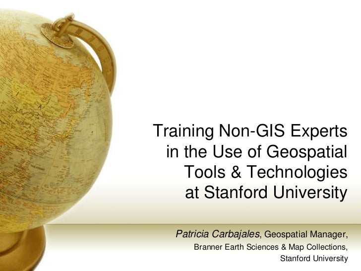 Training Non-GIS Experts in the Use of Geospatial Tools & Technologies at Stanford University - Patricia Carbajales, Stanford University