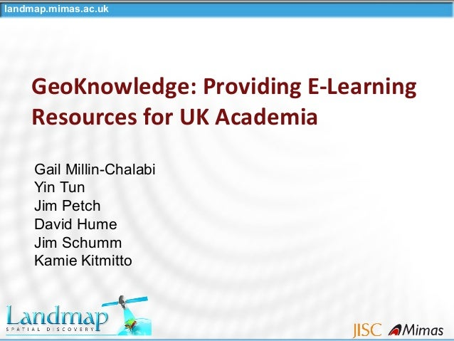 landmap.mimas.ac.uk GeoKnowledge: Providing E-Learning Resources for UK Academia Gail Millin-Chalabi Yin Tun Jim Petch Dav...