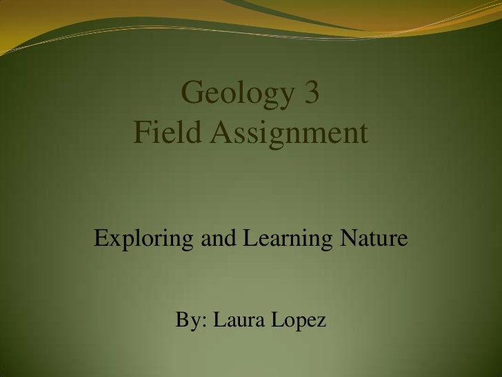 Geology 3   Field AssignmentExploring and Learning Nature       By: Laura Lopez