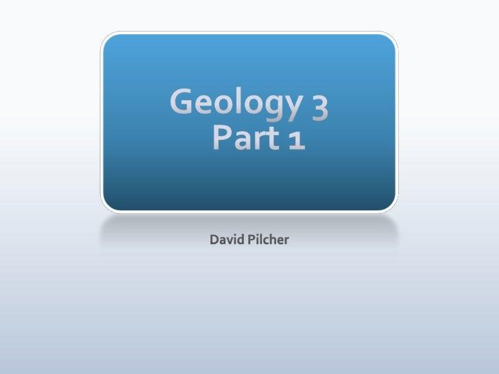 Geology 3 Part 1<br />David Pilcher<br />