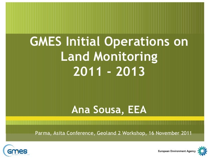 GMES Initial Operations on Land Monitoring 2011 - 2013 Ana Sousa, EEA Parma, Asita Conference, Geoland 2 Workshop, 16 Nove...