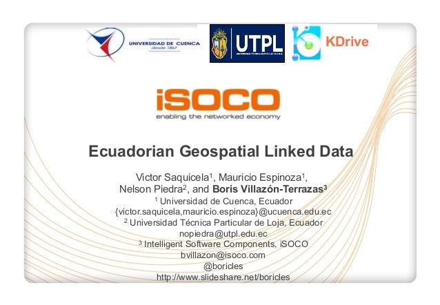KDrive  Ecuadorian Geospatial Linked Data Victor Saquicela1, Mauricio Espinoza1, Nelson Piedra2, and Boris Villazón-Terraz...