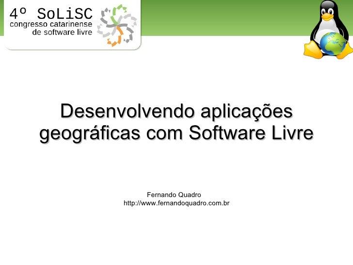 Desenvolvendo aplicações geográficas com Software Livre Fernando Quadro http://www.fernandoquadro.com.br