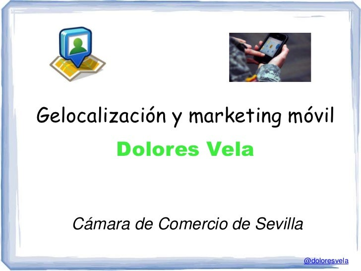Gelocalización y marketing móvil        Dolores Vela   Cámara de Comercio de Sevilla                                   @do...