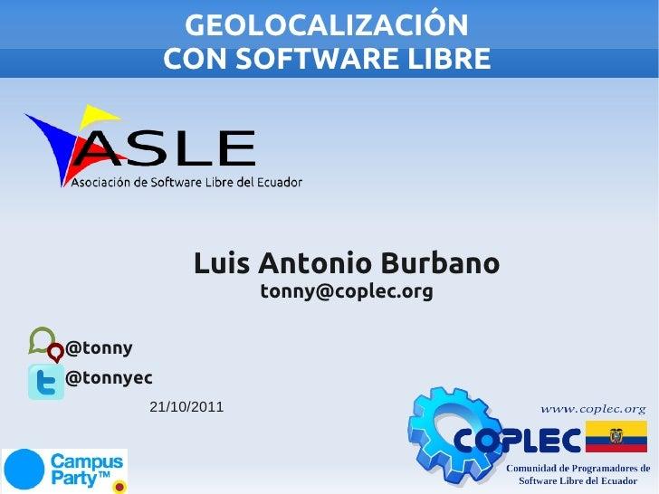 GEOLOCALIZACIÓN           CON SOFTWARE LIBRE              Luis Antonio Burbano                      tonny@coplec.org@tonny...