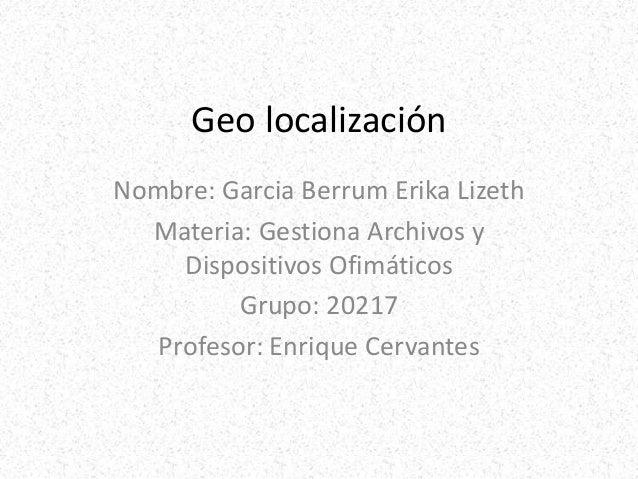 Geo localización Nombre: Garcia Berrum Erika Lizeth Materia: Gestiona Archivos y Dispositivos Ofimáticos Grupo: 20217 Prof...