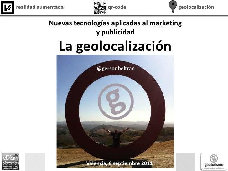 Nuevas tecnologías aplicadas al marketing y publicidad<br />La geolocalización<br />@gersonbeltran<br />Valencia, 8 septie...