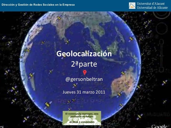 Geolocalización 2ªparte @gersonbeltran Jueves 31 marzo 2011 Dirección y Gestión de Redes Sociales en la Empresa