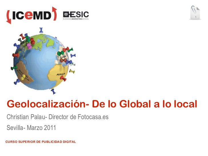 1Geolocalización- De lo Global a lo localChristian Palau- Director de Fotocasa.esSevilla- Marzo 2011CURSO SUPERIOR DE PUBL...