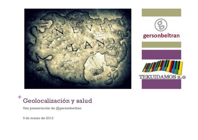 La Geolocalización es nuestra situación en el espacio+    Geolocalización y salud    Una presentación de @gersonbeltran   ...
