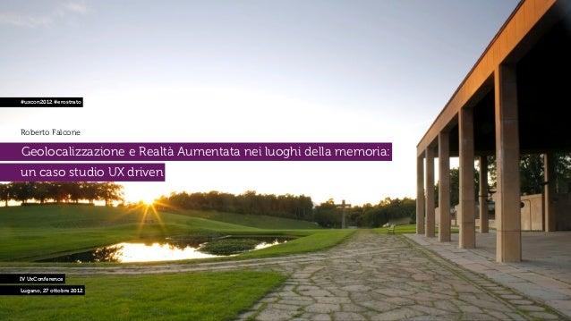 #uxcon2012 #erostratoRoberto FalconeGeolocalizzazione e Realtà Aumentata nei luoghi della memoria:un caso studio UX driven...