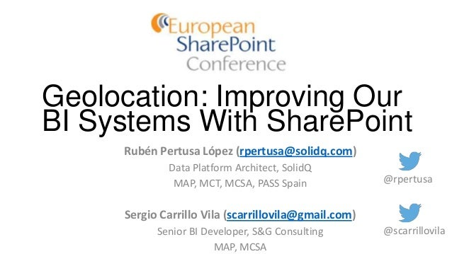 Geolocation: Improving Our BI Systems With SharePoint Rubén Pertusa López (rpertusa@solidq.com) Data Platform Architect, S...