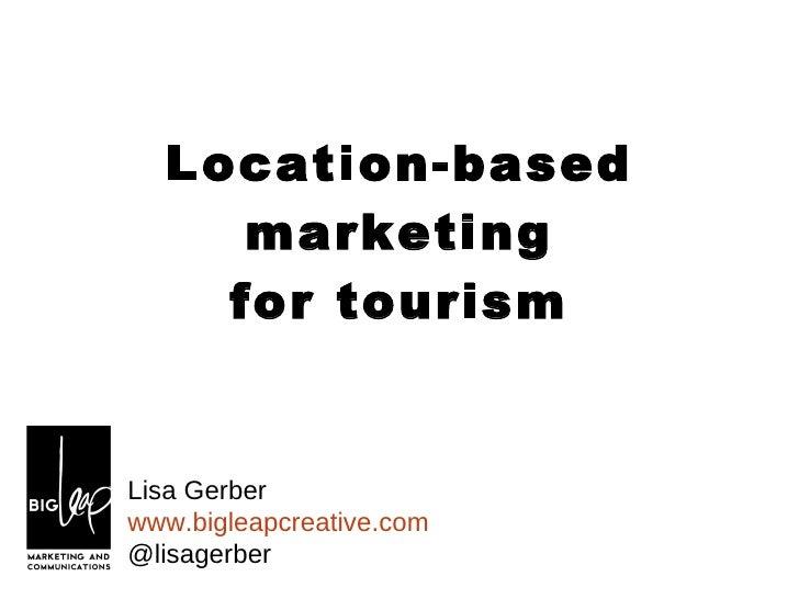 Location-based marketing for tourism Lisa Gerber www.bigleapcreative.com @lisagerber