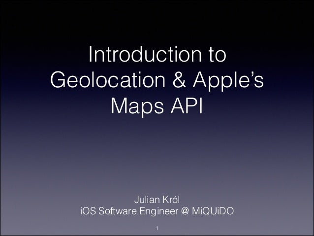 Introduction to Geolocation & Apple's Maps API  Julian Król iOS Software Engineer @ MiQUiDO !1