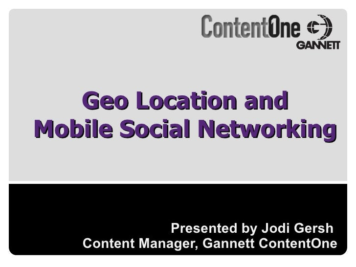 Presented by Jodi Gersh  Content Manager, Gannett ContentOne Geo Location and Mobile Social Networking
