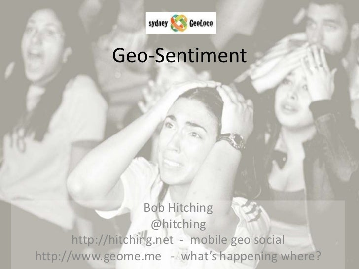 Geo-Sentiment<br />Bob Hitching<br />@hitching<br />http://hitching.net  -  mobile geo social<br />http://www.geome.me   -...