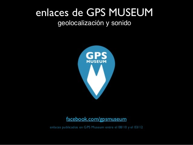 enlaces de GPS MUSEUM geolocalización y sonido enlaces publicados en GPS Museum entre el 08/10 y el 03/12 facebook.com/gps...