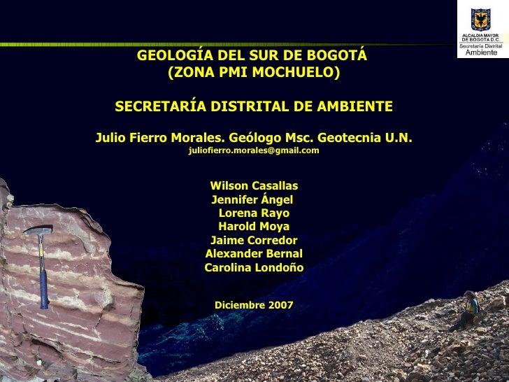 GEOLOGÍA DEL SUR DE BOGOTÁ  (ZONA PMI MOCHUELO) SECRETARÍA DISTRITAL DE AMBIENTE Julio Fierro Morales. Geólogo Msc. Geotec...